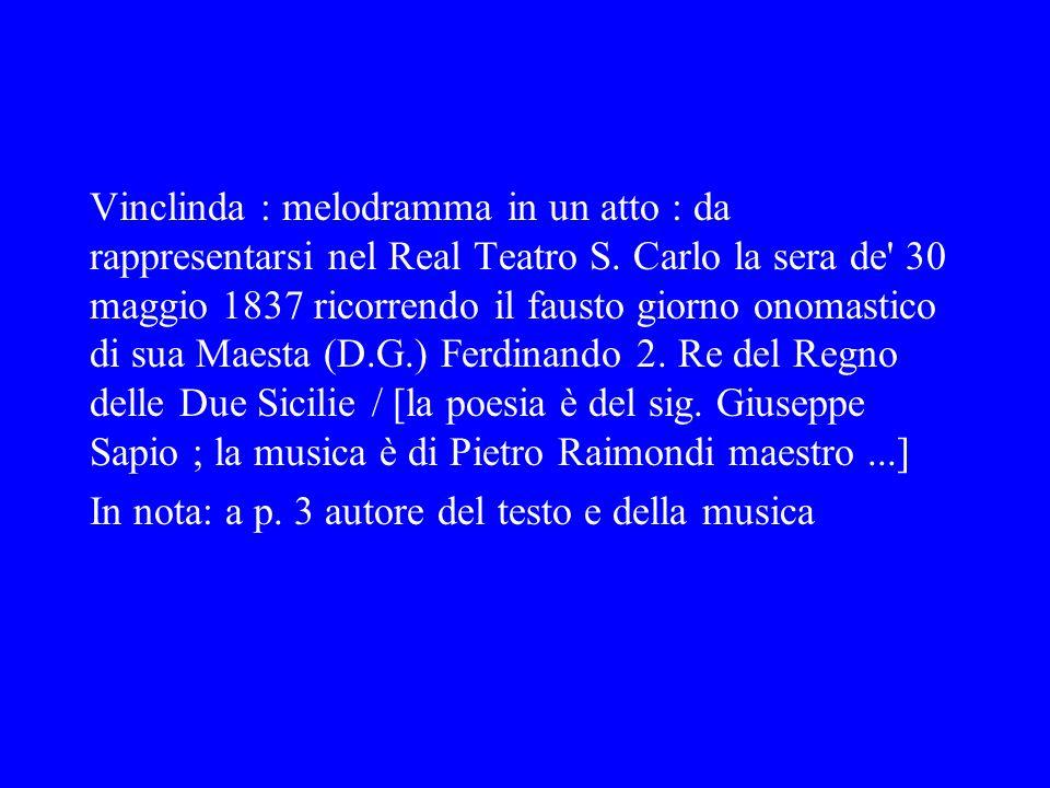 Vinclinda : melodramma in un atto : da rappresentarsi nel Real Teatro S. Carlo la sera de 30 maggio 1837 ricorrendo il fausto giorno onomastico di sua Maesta (D.G.) Ferdinando 2. Re del Regno delle Due Sicilie / [la poesia è del sig. Giuseppe Sapio ; la musica è di Pietro Raimondi maestro ...]